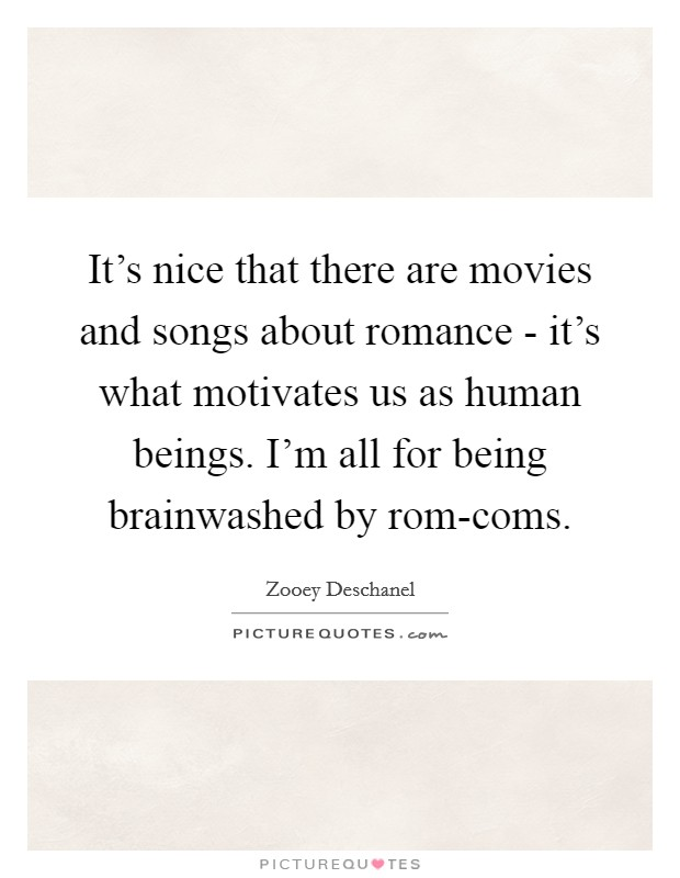 It's nice that there are movies and songs about romance - it's what motivates us as human beings. I'm all for being brainwashed by rom-coms Picture Quote #1