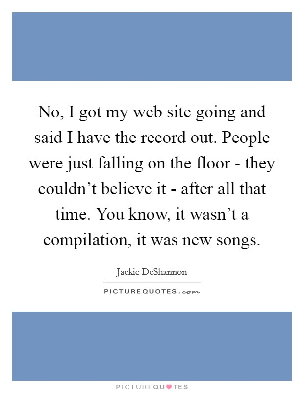 No, I got my web site going and said I have the record out. People were just falling on the floor - they couldn't believe it - after all that time. You know, it wasn't a compilation, it was new songs Picture Quote #1