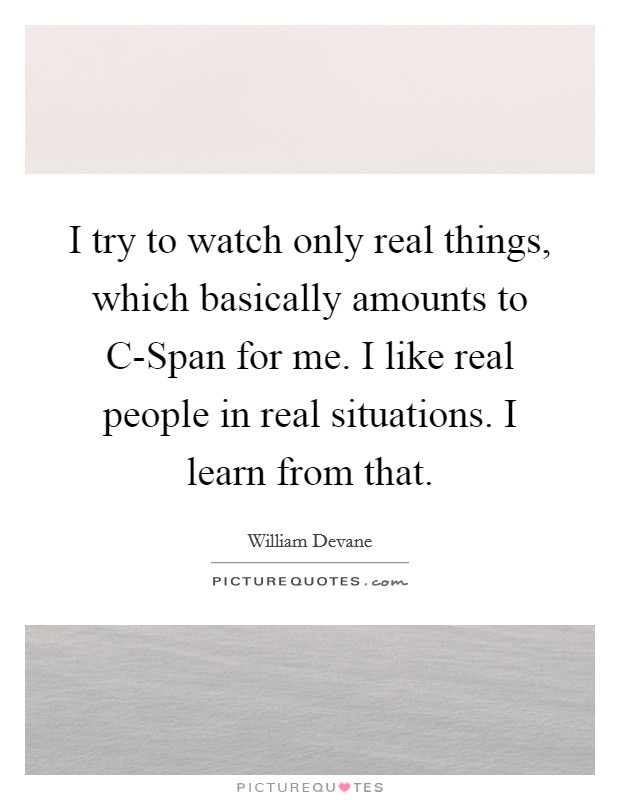 I try to watch only real things, which basically amounts to C-Span for me. I like real people in real situations. I learn from that Picture Quote #1