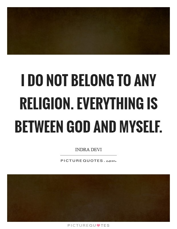 I do not belong to any religion. Everything is between God and myself Picture Quote #1