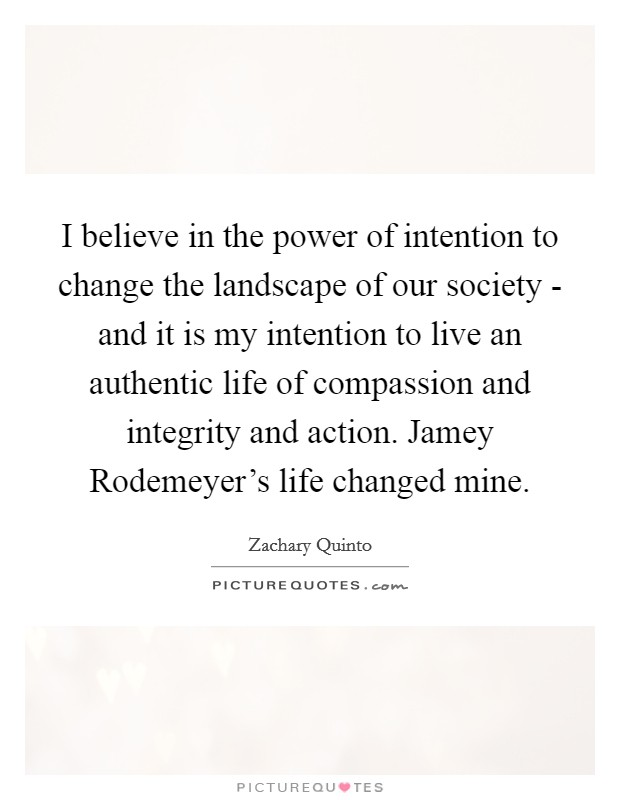 I believe in the power of intention to change the landscape of our society - and it is my intention to live an authentic life of compassion and integrity and action. Jamey Rodemeyer's life changed mine Picture Quote #1