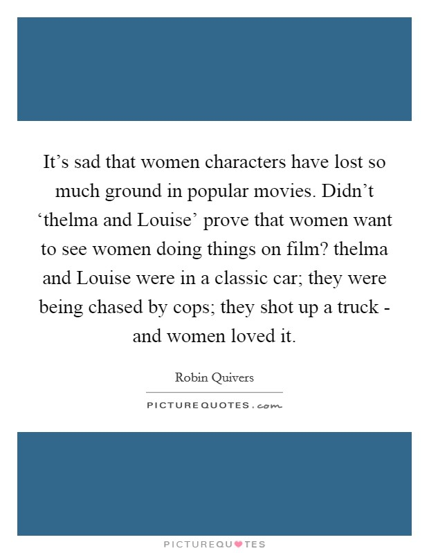 It's sad that women characters have lost so much ground in popular movies. Didn't 'thelma and Louise' prove that women want to see women doing things on film? thelma and Louise were in a classic car; they were being chased by cops; they shot up a truck - and women loved it Picture Quote #1