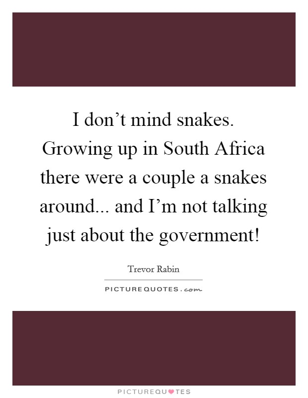 I don't mind snakes. Growing up in South Africa there were a couple a snakes around... and I'm not talking just about the government! Picture Quote #1