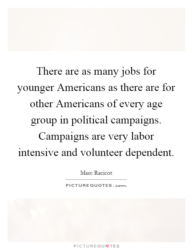 There are as many jobs for younger Americans as there are for other Americans of every age group in political campaigns. Campaigns are very labor intensive and volunteer dependent Picture Quote #1
