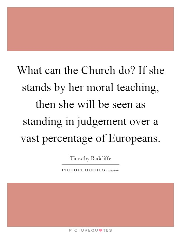 What can the Church do? If she stands by her moral teaching, then she will be seen as standing in judgement over a vast percentage of Europeans Picture Quote #1