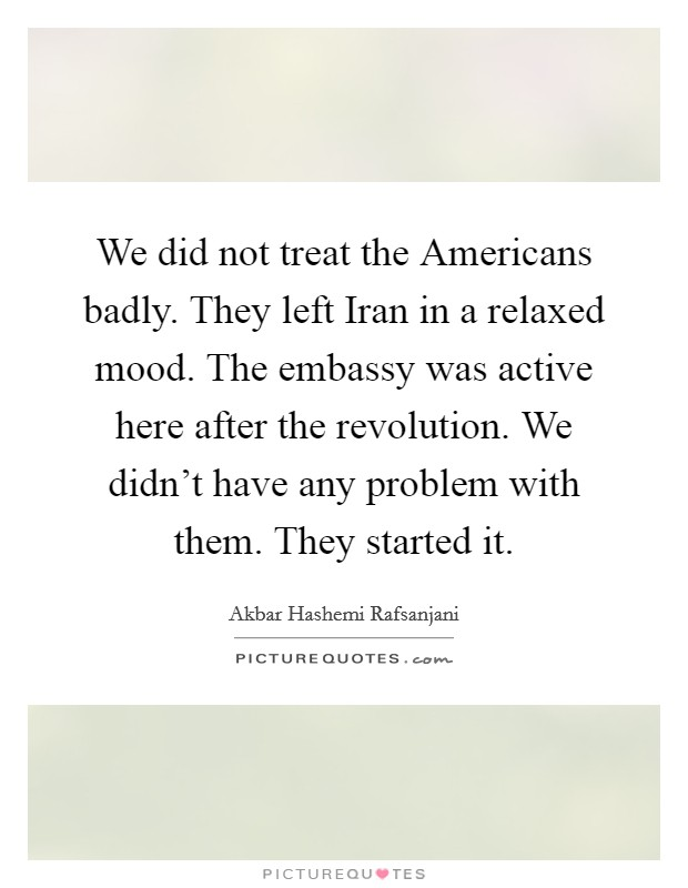 We did not treat the Americans badly. They left Iran in a relaxed mood. The embassy was active here after the revolution. We didn't have any problem with them. They started it Picture Quote #1