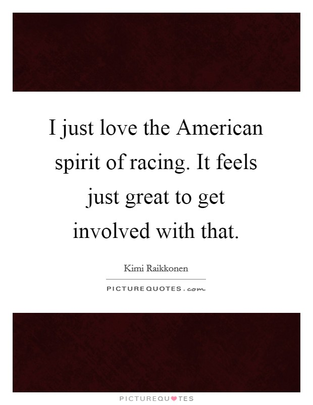 I just love the American spirit of racing. It feels just great to get involved with that Picture Quote #1