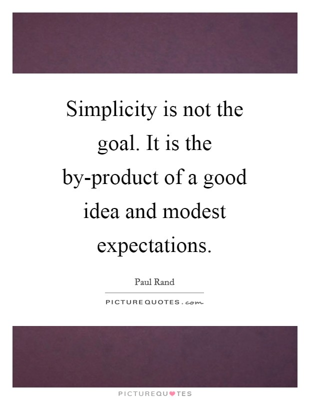 Simplicity is not the goal. It is the by-product of a good idea and modest expectations Picture Quote #1