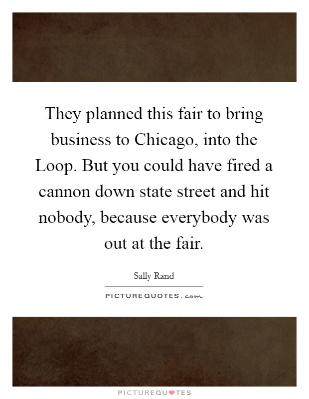 They planned this fair to bring business to Chicago, into the Loop. But you could have fired a cannon down state street and hit nobody, because everybody was out at the fair Picture Quote #1