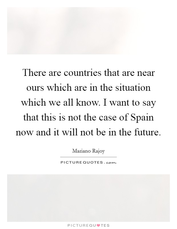 There are countries that are near ours which are in the situation which we all know. I want to say that this is not the case of Spain now and it will not be in the future Picture Quote #1