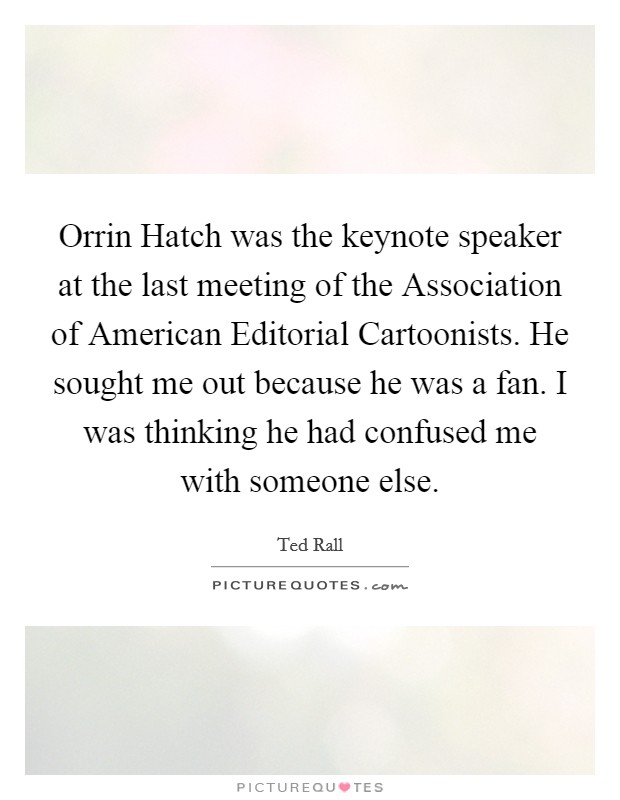Orrin Hatch was the keynote speaker at the last meeting of the Association of American Editorial Cartoonists. He sought me out because he was a fan. I was thinking he had confused me with someone else Picture Quote #1