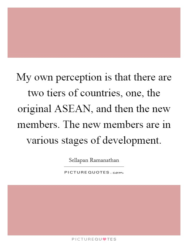 My own perception is that there are two tiers of countries, one, the original ASEAN, and then the new members. The new members are in various stages of development Picture Quote #1