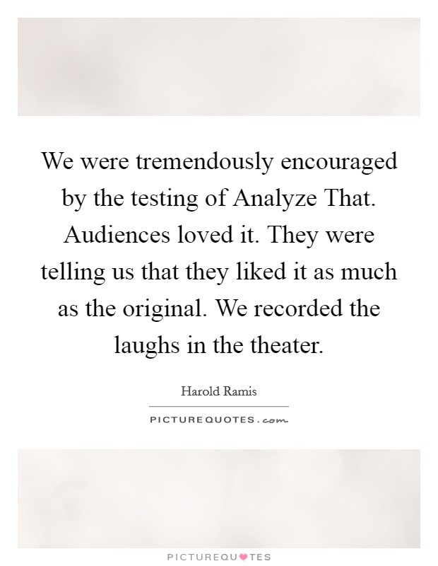 We were tremendously encouraged by the testing of Analyze That. Audiences loved it. They were telling us that they liked it as much as the original. We recorded the laughs in the theater Picture Quote #1