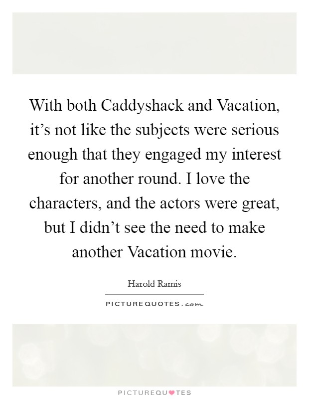 With both Caddyshack and Vacation, it's not like the subjects were serious enough that they engaged my interest for another round. I love the characters, and the actors were great, but I didn't see the need to make another Vacation movie Picture Quote #1