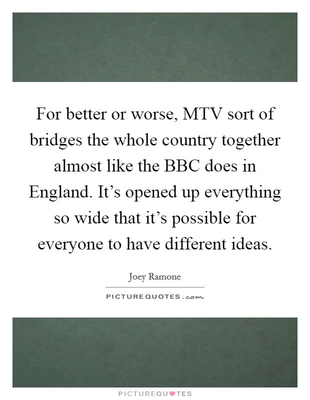 For better or worse, MTV sort of bridges the whole country together almost like the BBC does in England. It's opened up everything so wide that it's possible for everyone to have different ideas Picture Quote #1
