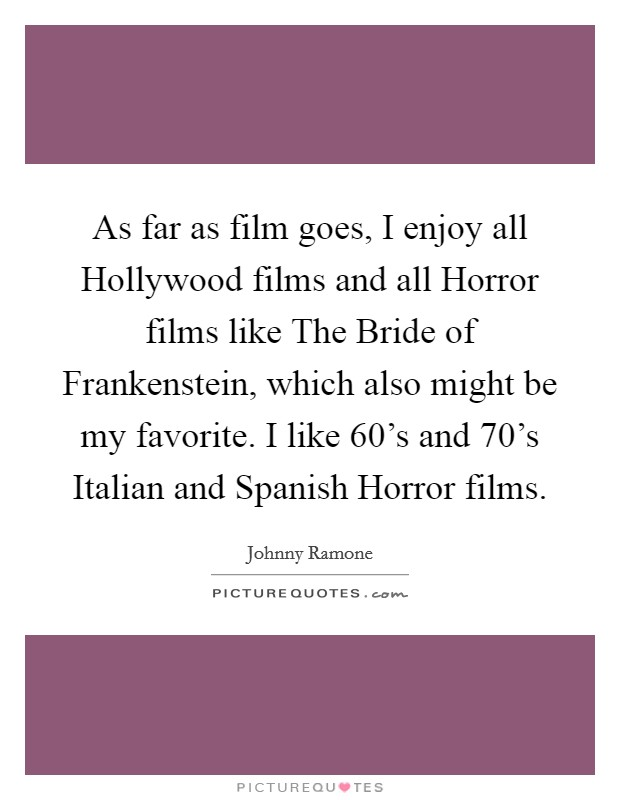 As far as film goes, I enjoy all Hollywood films and all Horror films like The Bride of Frankenstein, which also might be my favorite. I like 60's and 70's Italian and Spanish Horror films Picture Quote #1