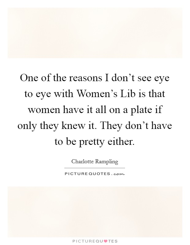 One of the reasons I don't see eye to eye with Women's Lib is that women have it all on a plate if only they knew it. They don't have to be pretty either Picture Quote #1
