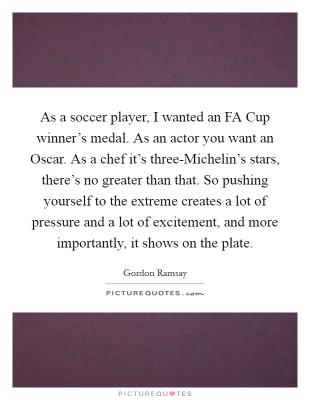 As a soccer player, I wanted an FA Cup winner's medal. As an actor you want an Oscar. As a chef it's three-Michelin's stars, there's no greater than that. So pushing yourself to the extreme creates a lot of pressure and a lot of excitement, and more importantly, it shows on the plate Picture Quote #1