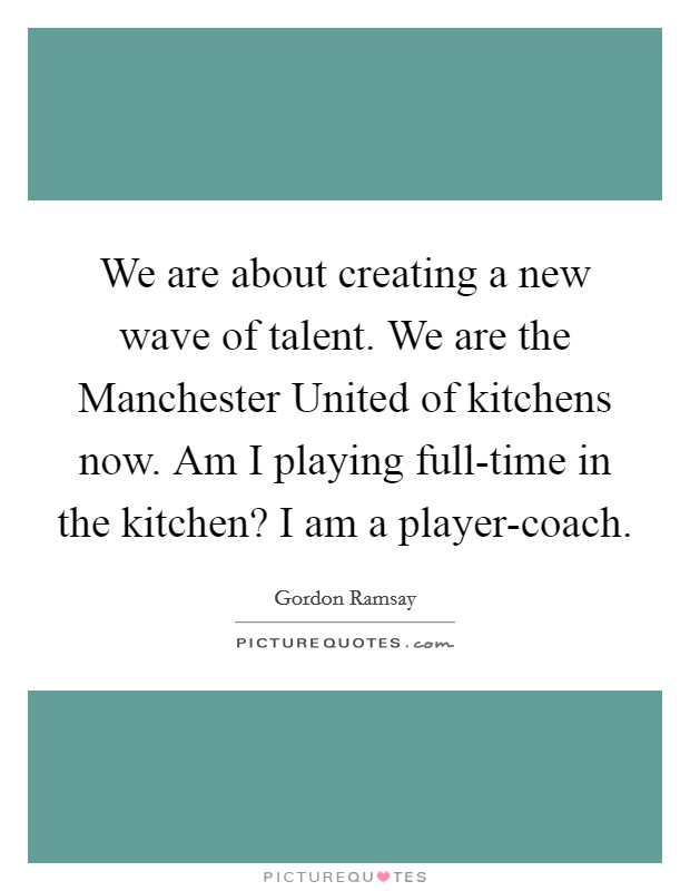 We are about creating a new wave of talent. We are the Manchester United of kitchens now. Am I playing full-time in the kitchen? I am a player-coach Picture Quote #1