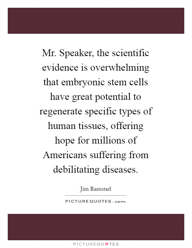 Mr. Speaker, the scientific evidence is overwhelming that embryonic stem cells have great potential to regenerate specific types of human tissues, offering hope for millions of Americans suffering from debilitating diseases Picture Quote #1