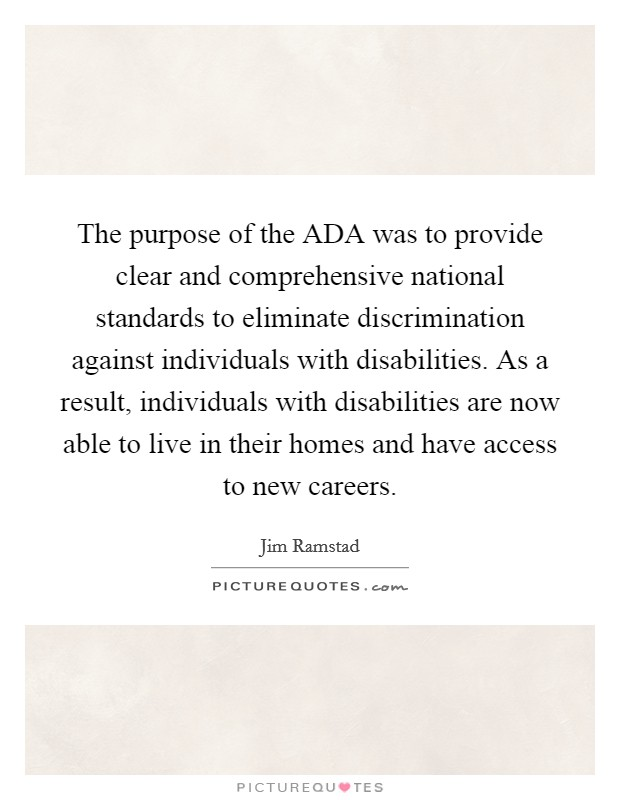 The purpose of the ADA was to provide clear and comprehensive national standards to eliminate discrimination against individuals with disabilities. As a result, individuals with disabilities are now able to live in their homes and have access to new careers Picture Quote #1