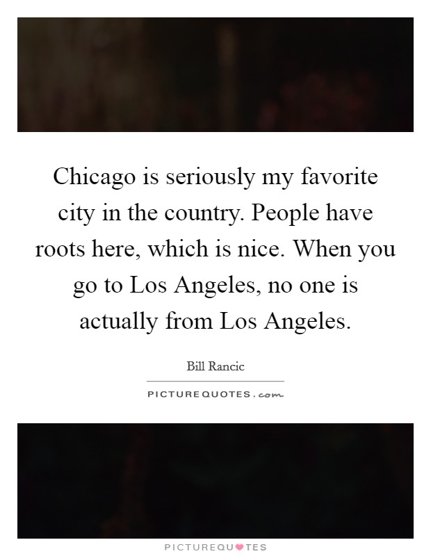 Chicago is seriously my favorite city in the country. People have roots here, which is nice. When you go to Los Angeles, no one is actually from Los Angeles Picture Quote #1