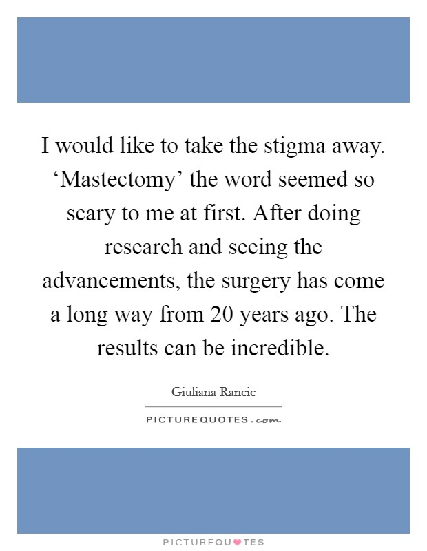 I would like to take the stigma away. 'Mastectomy' the word seemed so scary to me at first. After doing research and seeing the advancements, the surgery has come a long way from 20 years ago. The results can be incredible Picture Quote #1