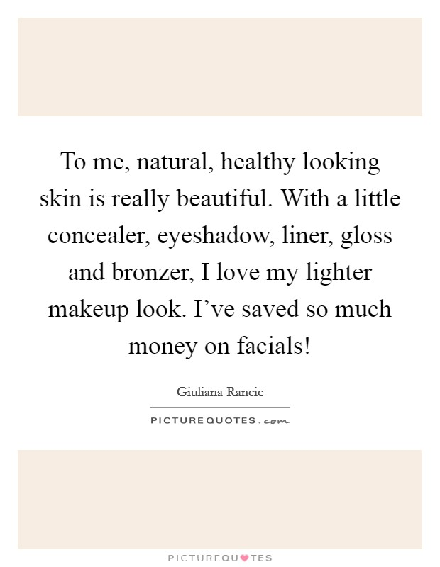 To me, natural, healthy looking skin is really beautiful. With a little concealer, eyeshadow, liner, gloss and bronzer, I love my lighter makeup look. I've saved so much money on facials! Picture Quote #1
