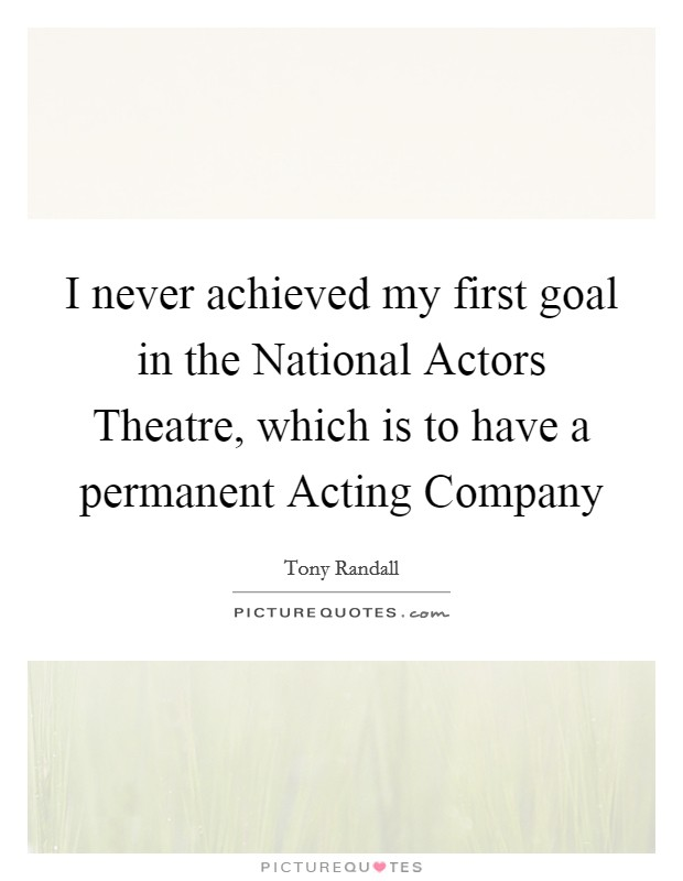 I never achieved my first goal in the National Actors Theatre, which is to have a permanent Acting Company Picture Quote #1