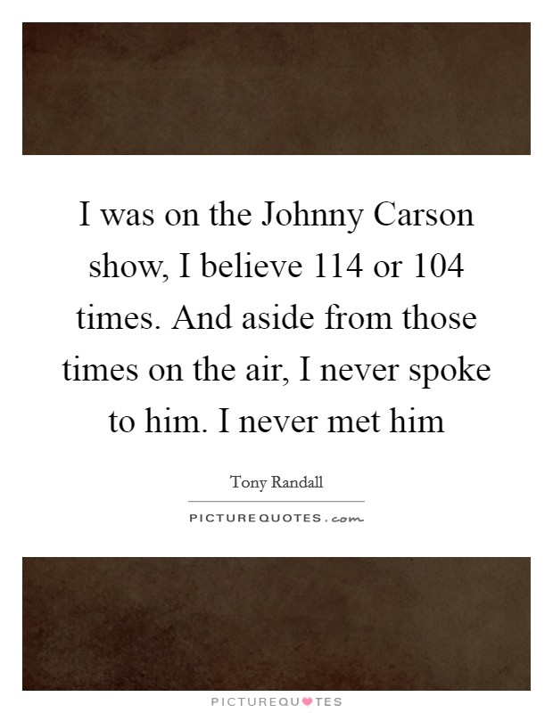 I was on the Johnny Carson show, I believe 114 or 104 times. And aside from those times on the air, I never spoke to him. I never met him Picture Quote #1