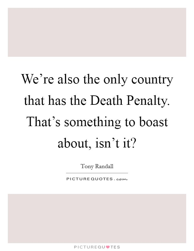 We're also the only country that has the Death Penalty. That's something to boast about, isn't it? Picture Quote #1