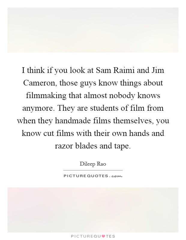 I think if you look at Sam Raimi and Jim Cameron, those guys know things about filmmaking that almost nobody knows anymore. They are students of film from when they handmade films themselves, you know cut films with their own hands and razor blades and tape Picture Quote #1