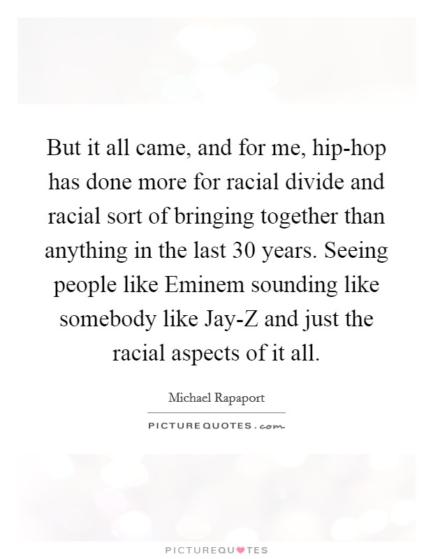 But it all came, and for me, hip-hop has done more for racial divide and racial sort of bringing together than anything in the last 30 years. Seeing people like Eminem sounding like somebody like Jay-Z and just the racial aspects of it all Picture Quote #1