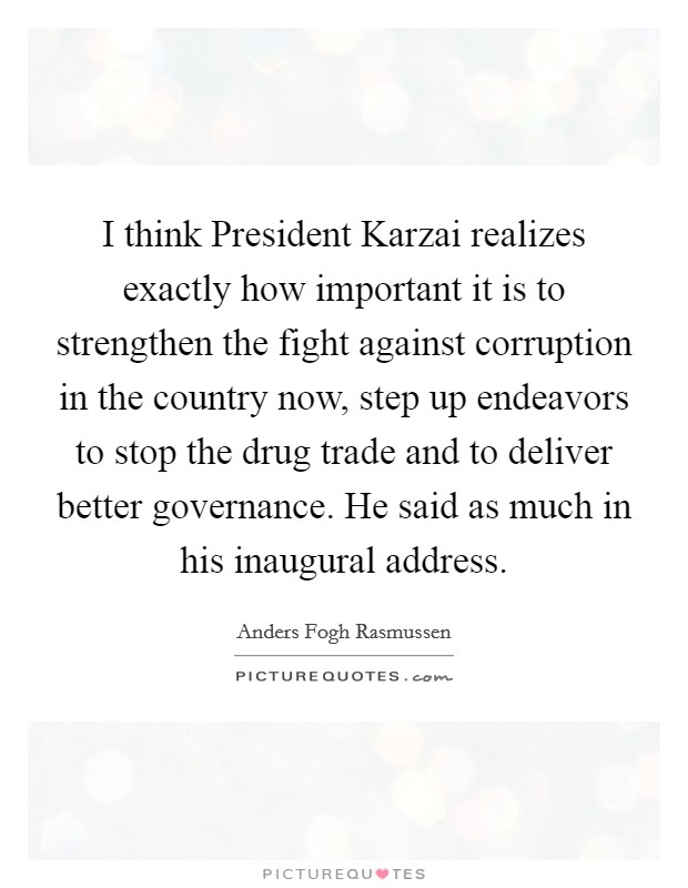 I think President Karzai realizes exactly how important it is to strengthen the fight against corruption in the country now, step up endeavors to stop the drug trade and to deliver better governance. He said as much in his inaugural address Picture Quote #1