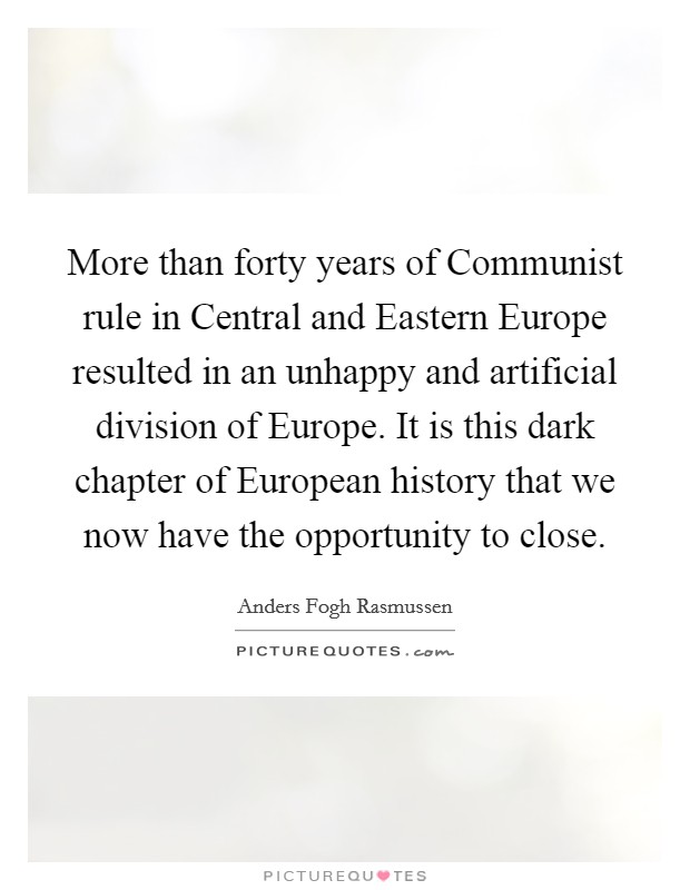More than forty years of Communist rule in Central and Eastern Europe resulted in an unhappy and artificial division of Europe. It is this dark chapter of European history that we now have the opportunity to close Picture Quote #1