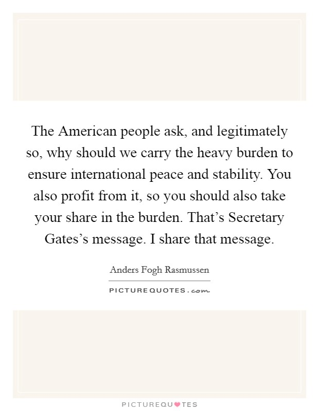 The American people ask, and legitimately so, why should we carry the heavy burden to ensure international peace and stability. You also profit from it, so you should also take your share in the burden. That's Secretary Gates's message. I share that message Picture Quote #1