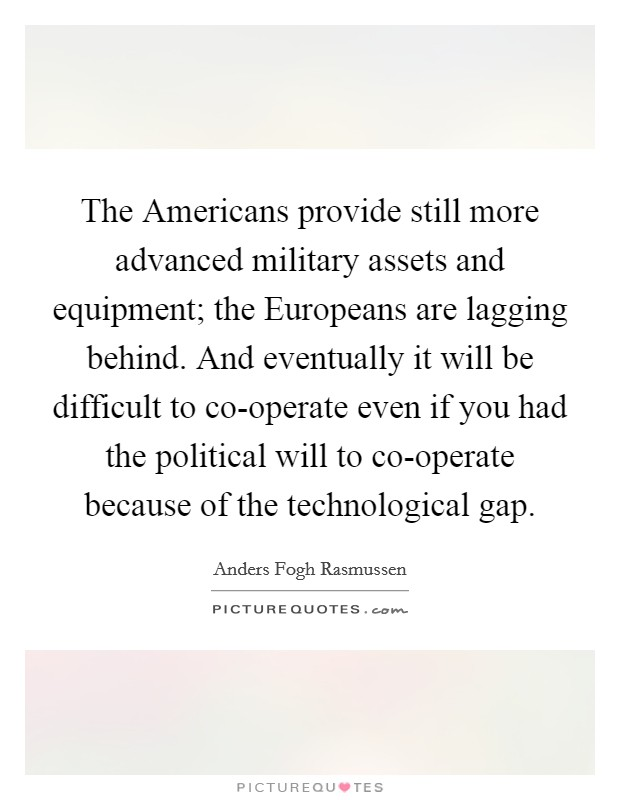 The Americans provide still more advanced military assets and equipment; the Europeans are lagging behind. And eventually it will be difficult to co-operate even if you had the political will to co-operate because of the technological gap Picture Quote #1
