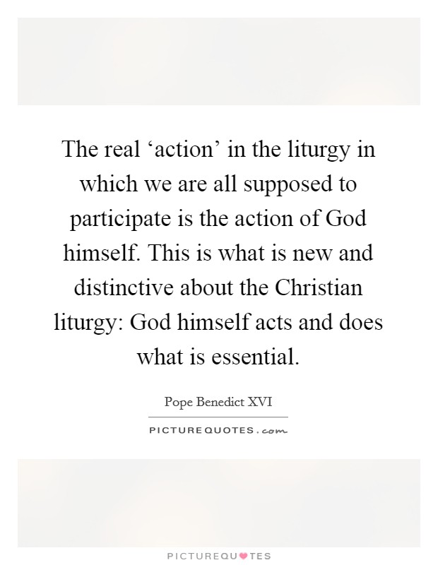 The real 'action' in the liturgy in which we are all supposed to participate is the action of God himself. This is what is new and distinctive about the Christian liturgy: God himself acts and does what is essential Picture Quote #1