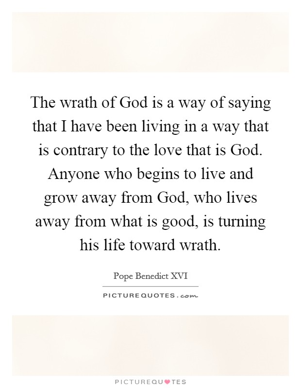The wrath of God is a way of saying that I have been living in a way that is contrary to the love that is God. Anyone who begins to live and grow away from God, who lives away from what is good, is turning his life toward wrath Picture Quote #1