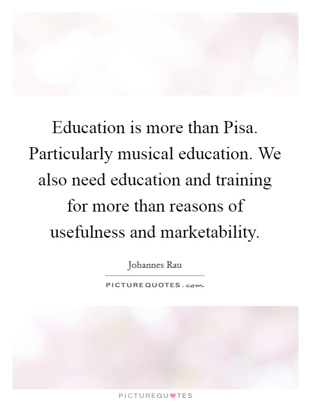 Education is more than Pisa. Particularly musical education. We also need education and training for more than reasons of usefulness and marketability Picture Quote #1