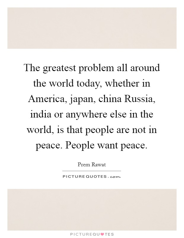 The greatest problem all around the world today, whether in America, japan, china Russia, india or anywhere else in the world, is that people are not in peace. People want peace Picture Quote #1