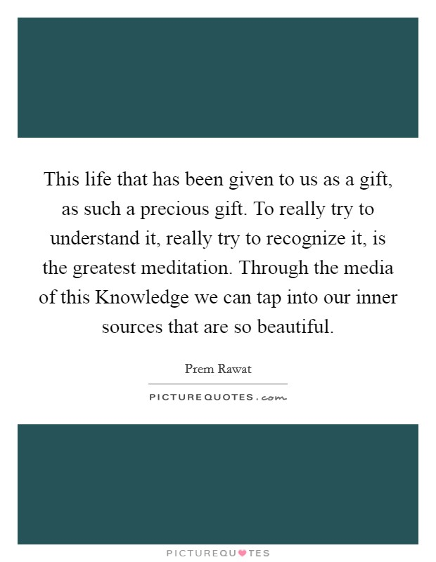 This life that has been given to us as a gift, as such a precious gift. To really try to understand it, really try to recognize it, is the greatest meditation. Through the media of this Knowledge we can tap into our inner sources that are so beautiful Picture Quote #1