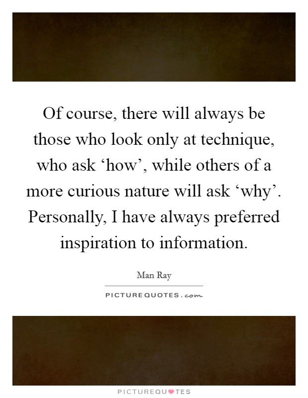 Of course, there will always be those who look only at technique, who ask 'how', while others of a more curious nature will ask 'why'. Personally, I have always preferred inspiration to information Picture Quote #1