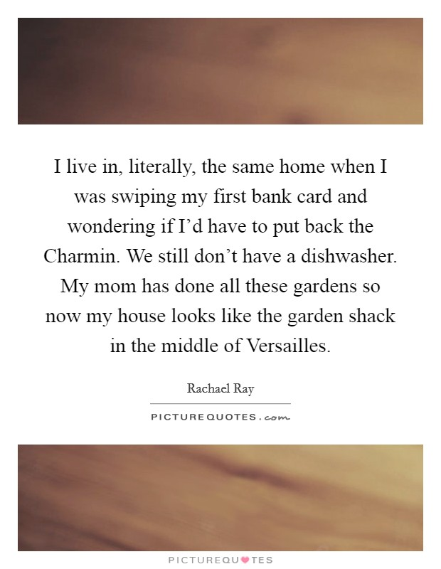 I live in, literally, the same home when I was swiping my first bank card and wondering if I'd have to put back the Charmin. We still don't have a dishwasher. My mom has done all these gardens so now my house looks like the garden shack in the middle of Versailles Picture Quote #1