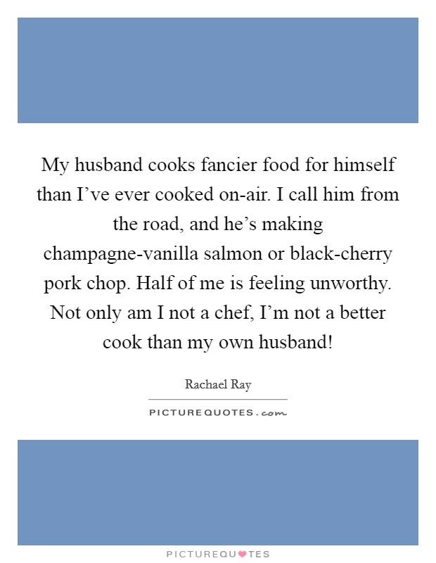 My husband cooks fancier food for himself than I've ever cooked on-air. I call him from the road, and he's making champagne-vanilla salmon or black-cherry pork chop. Half of me is feeling unworthy. Not only am I not a chef, I'm not a better cook than my own husband! Picture Quote #1