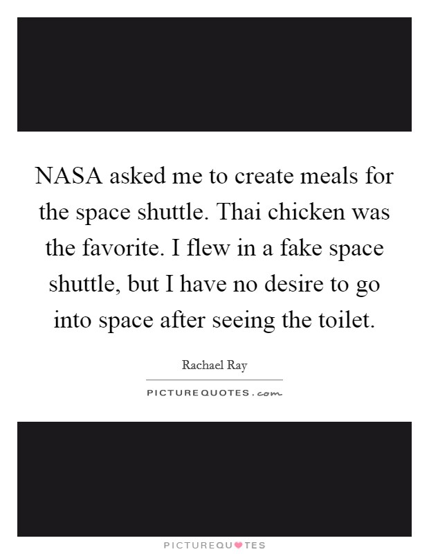 NASA asked me to create meals for the space shuttle. Thai chicken was the favorite. I flew in a fake space shuttle, but I have no desire to go into space after seeing the toilet Picture Quote #1