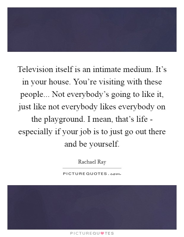 Television itself is an intimate medium. It's in your house. You're visiting with these people... Not everybody's going to like it, just like not everybody likes everybody on the playground. I mean, that's life - especially if your job is to just go out there and be yourself Picture Quote #1