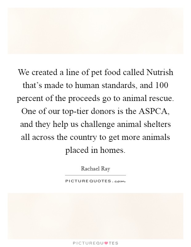 We created a line of pet food called Nutrish that's made to human standards, and 100 percent of the proceeds go to animal rescue. One of our top-tier donors is the ASPCA, and they help us challenge animal shelters all across the country to get more animals placed in homes Picture Quote #1
