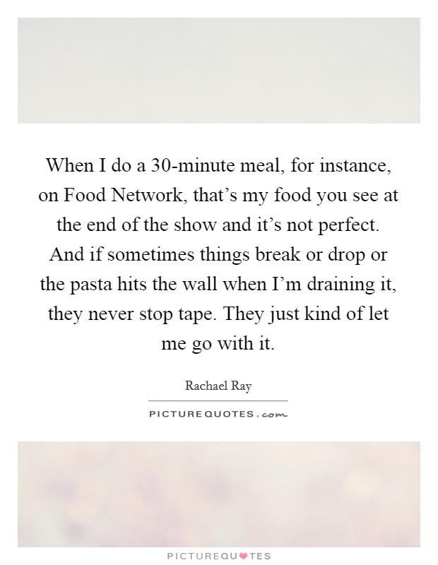 When I do a 30-minute meal, for instance, on Food Network, that's my food you see at the end of the show and it's not perfect. And if sometimes things break or drop or the pasta hits the wall when I'm draining it, they never stop tape. They just kind of let me go with it Picture Quote #1