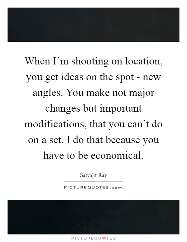 When I'm shooting on location, you get ideas on the spot - new angles. You make not major changes but important modifications, that you can't do on a set. I do that because you have to be economical Picture Quote #1